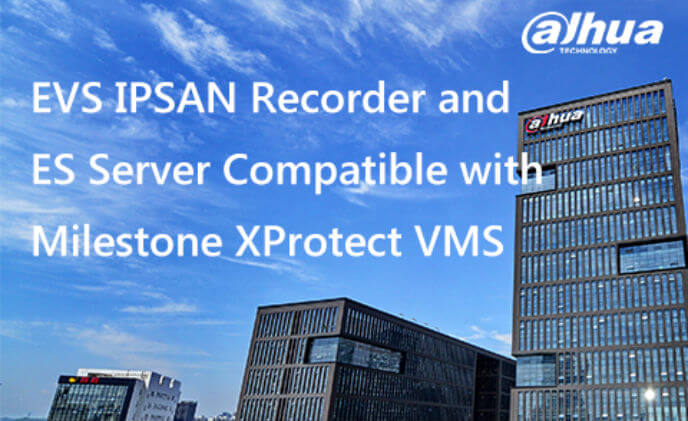 Dahua EVS IPSAN recorder and ES server compatible with Milestone XProtect VMS